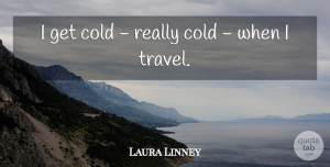 Travel Quotes, Laura Linney Quote About Travel, Cold: I Get Cold Really Cold...
