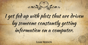 Liam Neeson Quote About Plot, Information, Computer: I Get Fed Up With...