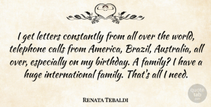Letters Quotes, Renata Tebaldi Quote About Birthday, Calls, Constantly, Family, Huge: I Get Letters Constantly From...