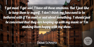 Demi Lovato Quote About Thinking, Mad, Fans: I Get Mad I Get...
