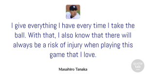 Game Quotes, Masahiro Tanaka Quote About Game, Injury, Love, Playing, Time: I Give Everything I Have...