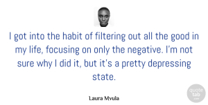 Sure Quotes, Laura Mvula Quote About Depressing, Filtering, Focusing, Good, Habit: I Got Into The Habit...