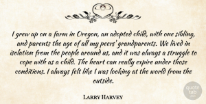 Lived Quotes, Larry Harvey Quote About Adopted, Age, Cope, Farm, Felt: I Grew Up On A...