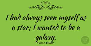 Twyla Tharp Quote About Stars, Wanted, Galaxy: I Had Always Seen Myself...