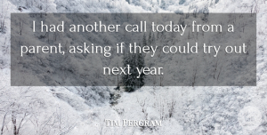 Tim Pergram Quote About Asking, Call, Next, Today: I Had Another Call Today...