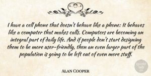 Designing Quotes, Alan Cooper Quote About Becoming, Behave, Behaves, Cell, Computer: I Have A Cell Phone...