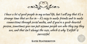 Actual Quotes, Katie Featherston Quote About Actual, Assume, Easy, Good, Life: I Have A Lot Of...