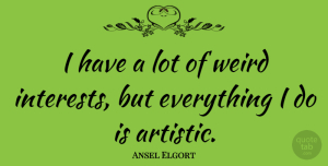 Ansel Elgort Quote About Artistic, Interest: I Have A Lot Of...
