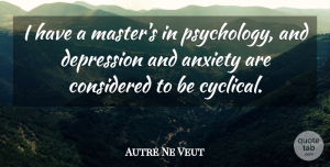 Anxiety Quotes, Autre Ne Veut Quote About Anxiety, Considered, Depression: I Have A Masters In...