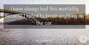 Car Quotes, Alain Prost Quote About Car, Break, Hated: I Have Always Had This...