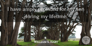 William S. Hart Quote About undefined: I Have Amply Provided For...