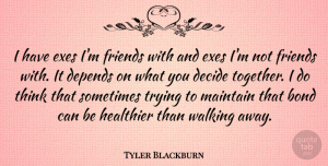 Tyler Blackburn Quote About Decide, Depends, Healthier, Maintain, Trying: I Have Exes Im Friends...