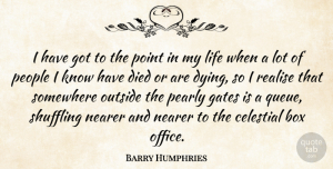Celestial Quotes, Barry Humphries Quote About Box, Celestial, Died, Gates, Life: I Have Got To The...