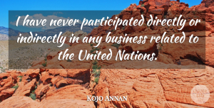United Nations Quotes, Kojo Annan Quote About United Nations, Business Related, United: I Have Never Participated Directly...