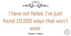 Thomas A. Edison Quote About Inspirational, Funny, Motivational: I Have Not Failed Ive...