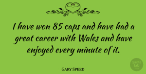 Gary Speed Quote About Caps, Enjoyed, Great, Minute, Won: I Have Won 85 Caps...