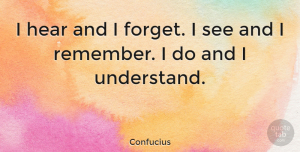 Positive Quotes, Confucius Quote About Inspirational, Motivational, Positive: I Hear And I Forget...