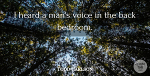 Todd Carlson Quote About Heard, Voice: I Heard A Mans Voice...