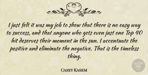 Positive Quotes, Casey Kasem Quote About Accentuate, Anyone, Deserves, Easy, Eliminate: I Just Felt It Was...