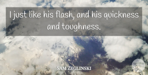 Sam Zeglinski Quote About Quickness: I Just Like His Flash...