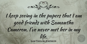 Sam Taylor-Johnson Quote About Good, Life, Met, Papers: I Keep Seeing In The...