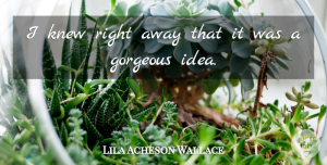 Gorgeous Quotes, Lila Acheson Wallace Quote About Gorgeous, Knew: I Knew Right Away That...