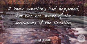 Tom O'Neill Quote About Aware, Knew: I Knew Something Had Happened...