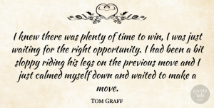 Tom Graff Quote About Bit, Calmed, Knew, Legs, Move: I Knew There Was Plenty...