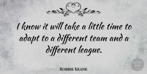 Robbie Keane Quote About Team, League, Littles: I Know It Will Take...