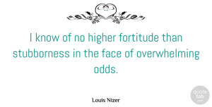 Odds Quotes, Louis Nizer Quote About Odds, Stubborn, Faces: I Know Of No Higher...