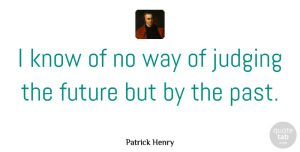 Future Quotes, Patrick Henry Quote About Future, Past, Judging: I Know Of No Way...