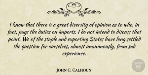 Duties Quotes, John C. Calhoun Quote About Almost, Discuss, Diversity, Duties, Experience: I Know That There Is...