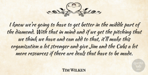 Tim Wilken Quote About Add, Cubs, Deals, Jim, Middle: I Know Were Going To...