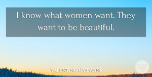 Want Quotes, Valentino Garavani Quote About Beautiful, Fashion, Want: I Know What Women Want...