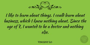 Doctor Quotes, Vincent Lo Quote About Age, Business, Doctor, Knew, Since: I Like To Learn About...