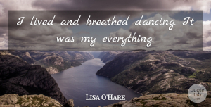 Lisa O'Hare Quote About undefined: I Lived And Breathed Dancing...