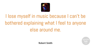 Robert Smith Quote About Explaining, Because I Can, Feels: I Lose Myself In Music...