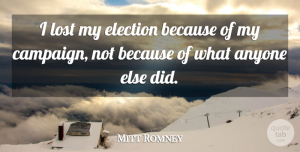Anyone Quotes, Mitt Romney Quote About Anyone: I Lost My Election Because...