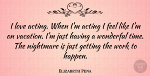 Acting Quotes, Elizabeth Pena Quote About Vacation, Acting, Nightmare: I Love Acting When Im...