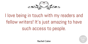 Access Quotes, Rachel Caine Quote About Access, Amazing, Fellow, Love, Readers: I Love Being In Touch...