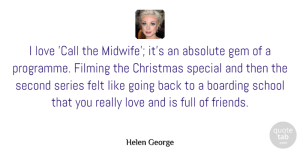 Absolute Quotes, Helen George Quote About Absolute, Boarding, Christmas, Felt, Filming: I Love Call The Midwife...