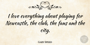 Gary Speed Quote About Fans, Love, Playing: I Love Everything About Playing...