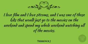 Terrence J Quote About Kids, Weekend, Film: I Love Film And I...