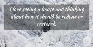 Jennifer Aniston Quote About House, Love: I Love Seeing A House...