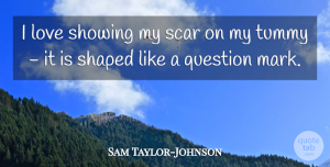 Sam Taylor-Johnson Quote About Love, Scar, Shaped, Showing: I Love Showing My Scar...
