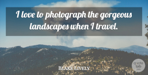 Gorgeous Quotes, Blake Lively Quote About Gorgeous, Landscapes, Love, Travel: I Love To Photograph The...