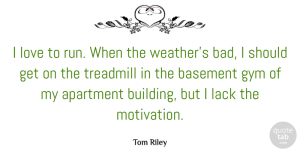 Basement Quotes, Tom Riley Quote About Apartment, Basement, Gym, Lack, Love: I Love To Run When...