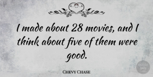 Chevy Quotes, Chevy Chase Quote About Thinking, Chevy, Made: I Made About 28 Movies...