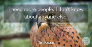 Tim Nance Quote About Anyone: I Need More People I...