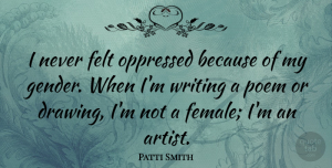 Artist Quotes, Patti Smith Quote About Writing, Artist, Drawing: I Never Felt Oppressed Because...